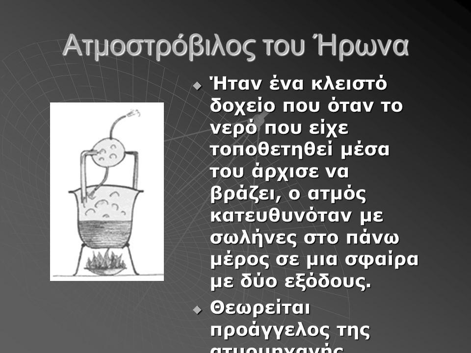 Ατμοστρόβιλος του Ήρωνα  Ήταν ένα κλειστό δοχείο που όταν το νερό που είχε τοποθετηθεί μέσα του άρχισε να βράζει, ο ατμός κατευθυνόταν με σωλήνες στο