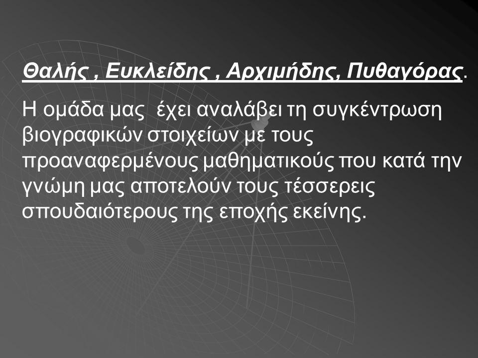Θαλής, Ευκλείδης, Αρχιμήδης, Πυθαγόρας. Η ομάδα μας έχει αναλάβει τη συγκέντρωση βιογραφικών στοιχείων με τους προαναφερμένους μαθηματικούς που κατά τ