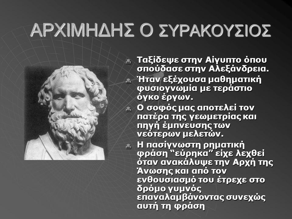 ΑΡΧΙΜΗΔΗΣ Ο ΣΥΡΑΚΟΥΣΙΟΣ  Ταξίδεψε στην Αίγυπτο όπου σπούδασε στην Αλεξάνδρεια.  Ήταν εξέχουσα μαθηματική φυσιογνωμία με τεράστιο όγκο έργων.  O σοφ