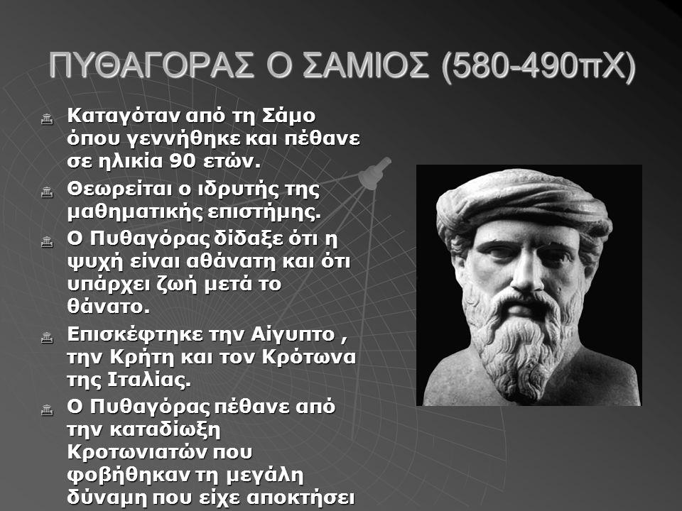 ΠΥΘΑΓΟΡΑΣ Ο ΣΑΜΙΟΣ (580-490πΧ)  Καταγόταν από τη Σάμο όπου γεννήθηκε και πέθανε σε ηλικία 90 ετών.  Θεωρείται ο ιδρυτής της μαθηματικής επιστήμης. 