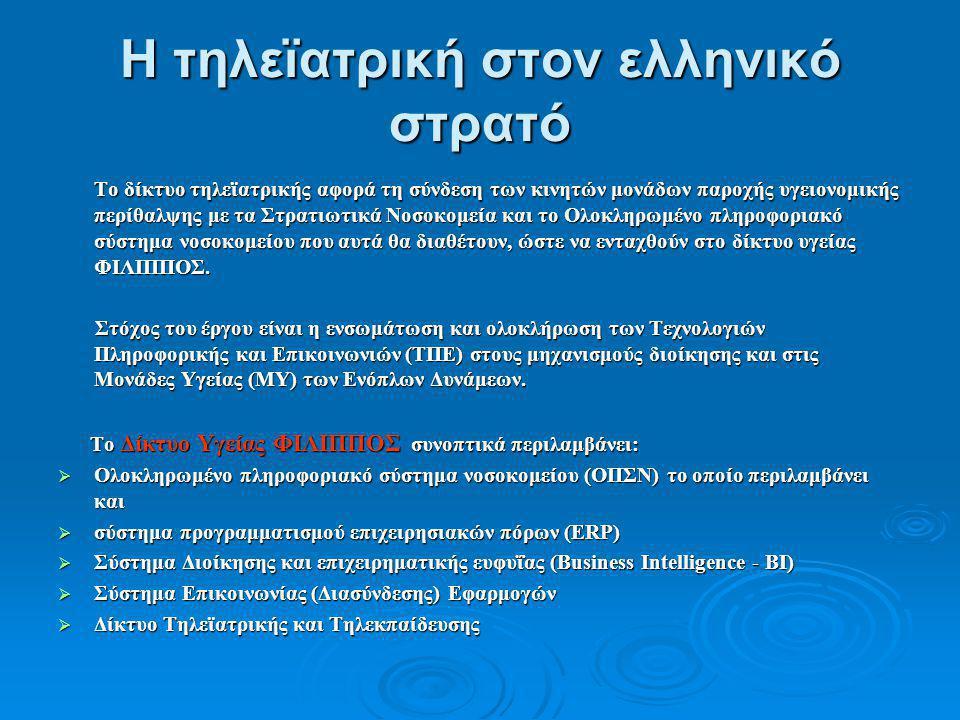Η τηλεϊατρική στον ελληνικό στρατό Το δίκτυο τηλεϊατρικής αφορά τη σύνδεση των κινητών μονάδων παροχής υγειονομικής περίθαλψης με τα Στρατιωτικά Νοσοκομεία και το Ολοκληρωμένο πληροφοριακό σύστημα νοσοκομείου που αυτά θα διαθέτουν, ώστε να ενταχθούν στο δίκτυο υγείας ΦΙΛΙΠΠΟΣ.