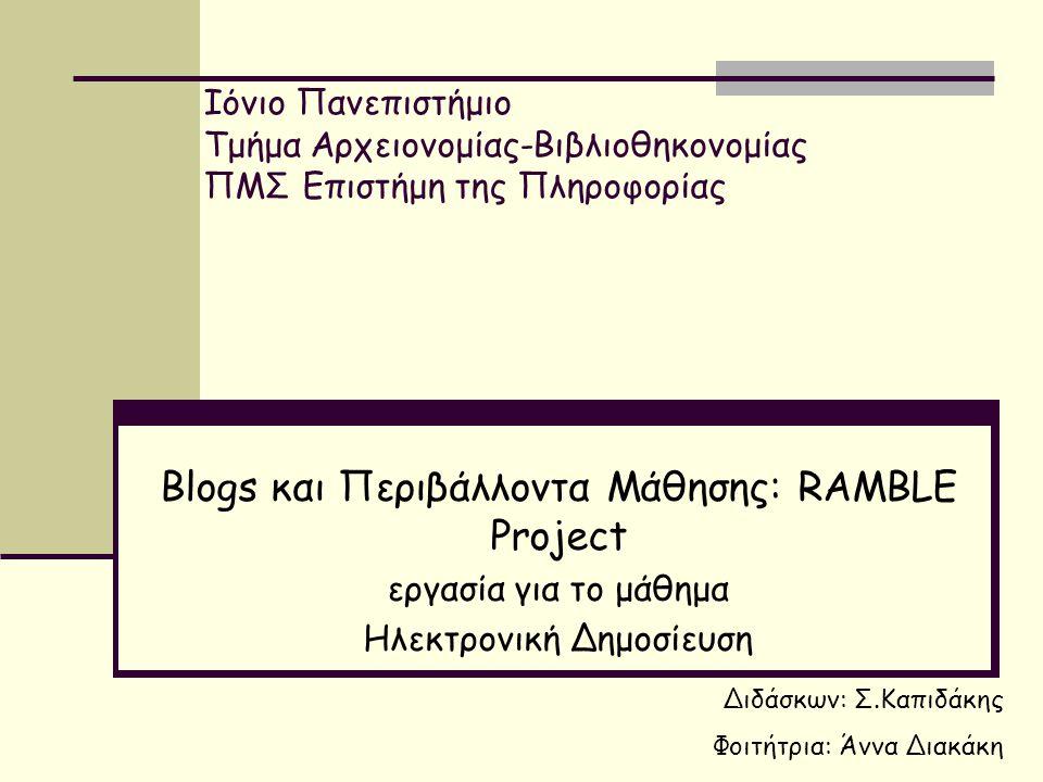 Ιόνιο Πανεπιστήμιο Τμήμα Αρχειονομίας-Βιβλιοθηκονομίας ΠΜΣ Επιστήμη της Πληροφορίας Βlogs και Περιβάλλοντα Μάθησης: RAMBLE Project εργασία για το μάθημα Ηλεκτρονική Δημοσίευση Διδάσκων: Σ.Καπιδάκης Φοιτήτρια: Άννα Διακάκη