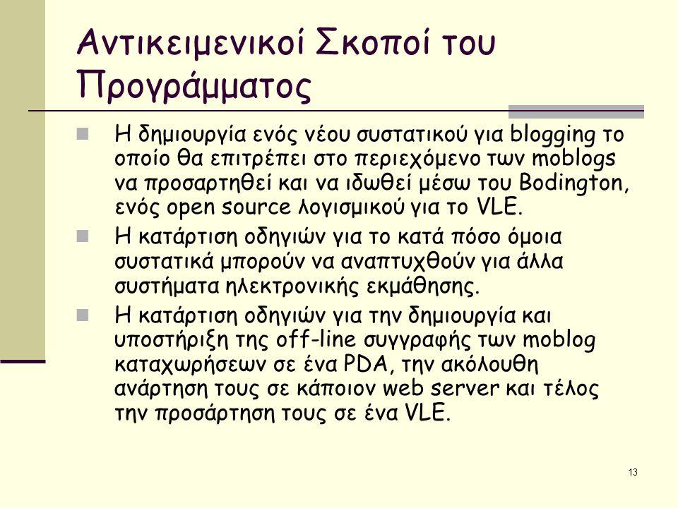 13 Αντικειμενικοί Σκοποί του Προγράμματος Η δημιουργία ενός νέου συστατικού για blogging το οποίο θα επιτρέπει στο περιεχόμενο των moblogs να προσαρτηθεί και να ιδωθεί μέσω του Bodington, ενός open source λογισμικού για το VLE.