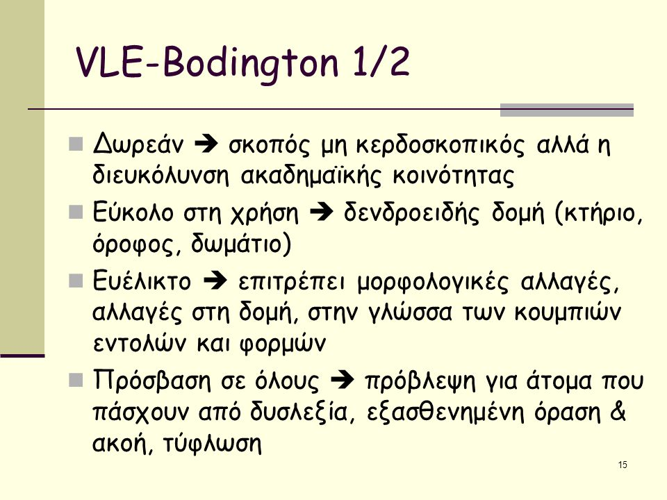 15 VLE-Bodington 1/2 Δωρεάν  σκοπός μη κερδοσκοπικός αλλά η διευκόλυνση ακαδημαϊκής κοινότητας Εύκολο στη χρήση  δενδροειδής δομή (κτήριο, όροφος, δωμάτιο) Ευέλικτο  επιτρέπει μορφολογικές αλλαγές, αλλαγές στη δομή, στην γλώσσα των κουμπιών εντολών και φορμών Πρόσβαση σε όλους  πρόβλεψη για άτομα που πάσχουν από δυσλεξία, εξασθενημένη όραση & ακοή, τύφλωση