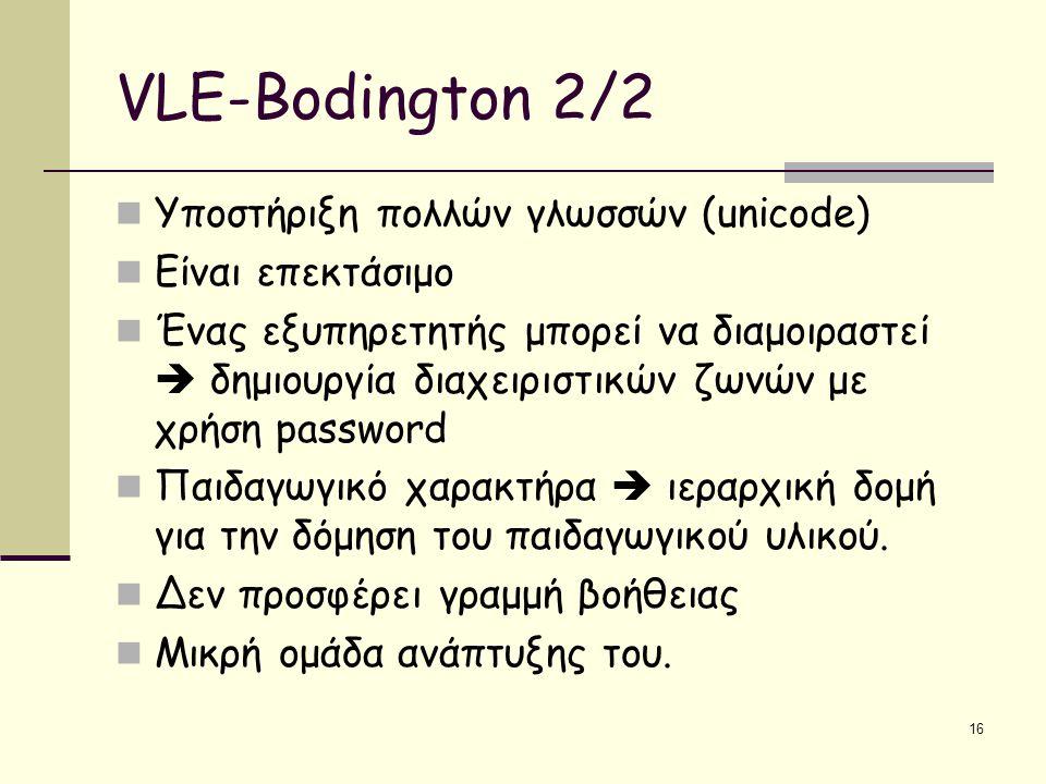 16 VLE-Bodington 2/2 Υποστήριξη πολλών γλωσσών (unicode) Είναι επεκτάσιμο Ένας εξυπηρετητής μπορεί να διαμοιραστεί  δημιουργία διαχειριστικών ζωνών με χρήση password Παιδαγωγικό χαρακτήρα  ιεραρχική δομή για την δόμηση του παιδαγωγικού υλικού.