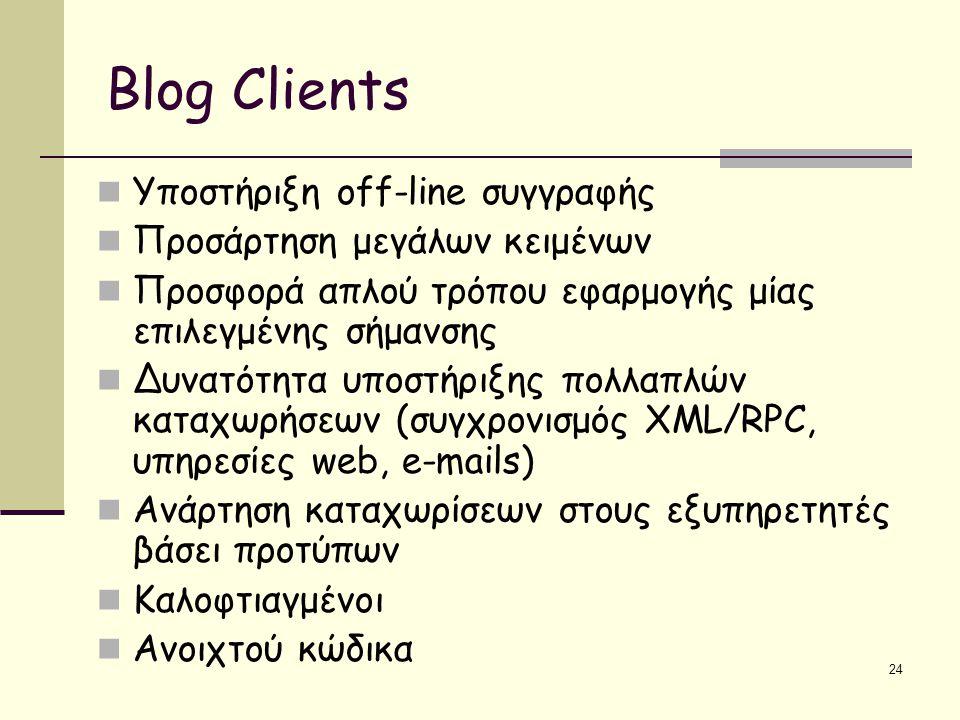 24 Blog Clients Υποστήριξη off-line συγγραφής Προσάρτηση μεγάλων κειμένων Προσφορά απλού τρόπου εφαρμογής μίας επιλεγμένης σήμανσης Δυνατότητα υποστήριξης πολλαπλών καταχωρήσεων (συγχρονισμός XML/RPC, υπηρεσίες web, e-mails) Ανάρτηση καταχωρίσεων στους εξυπηρετητές βάσει προτύπων Καλοφτιαγμένοι Ανοιχτού κώδικα