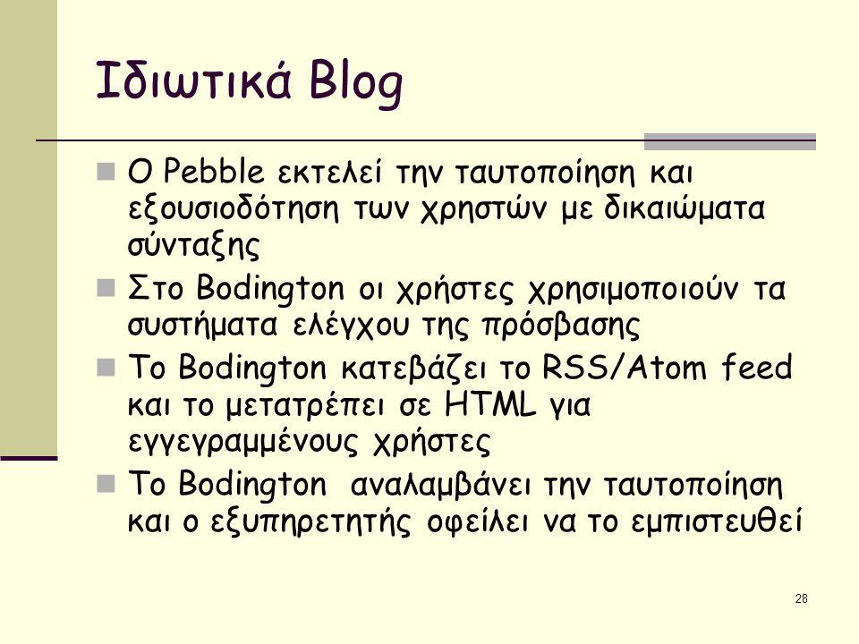 28 Ιδιωτικά Blog O Pebble εκτελεί την ταυτοποίηση και εξουσιοδότηση των χρηστών με δικαιώματα σύνταξης Στο Bodington οι χρήστες χρησιμοποιούν τα συστήματα ελέγχου της πρόσβασης Το Bodington κατεβάζει το RSS/Atom feed και το μετατρέπει σε HTML για εγγεγραμμένους χρήστες Το Bodington αναλαμβάνει την ταυτοποίηση και ο εξυπηρετητής οφείλει να το εμπιστευθεί