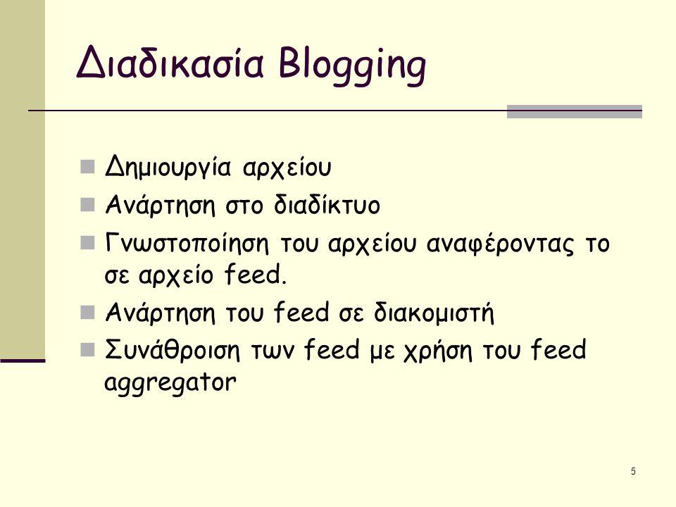 5 Διαδικασία Blogging Δημιουργία αρχείου Ανάρτηση στο διαδίκτυο Γνωστοποίηση του αρχείου αναφέροντας το σε αρχείο feed.