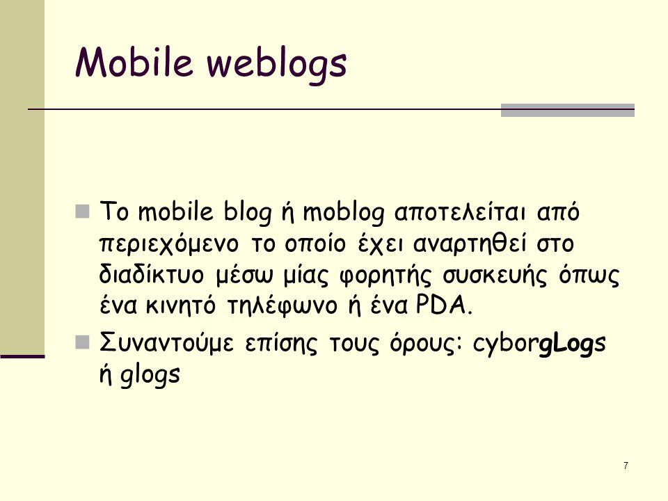 7 Mobile weblogs Το mobile blog ή moblog αποτελείται από περιεχόμενο το οποίο έχει αναρτηθεί στο διαδίκτυο μέσω μίας φορητής συσκευής όπως ένα κινητό τηλέφωνο ή ένα PDA.
