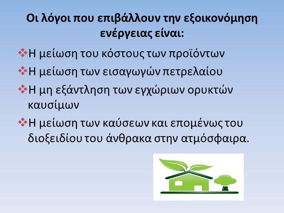 Οι λόγοι που επιβάλλουν την εξοικονόμηση ενέργειας είναι:  Η μείωση του κόστους των προϊόντων  Η μείωση των εισαγωγών πετρελαίου  Η μη εξάντληση των εγχώριων ορυκτών καυσίμων  Η μείωση των καύσεων και επομένως του διοξειδίου του άνθρακα στην ατμόσφαιρα.