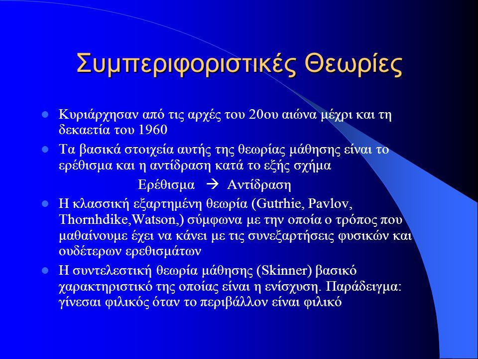 Συμπεριφοριστικές Θεωρίες Κυριάρχησαν από τις αρχές του 20ου αιώνα μέχρι και τη δεκαετία του 1960 Τα βασικά στοιχεία αυτής της θεωρίας μάθησης είναι το ερέθισμα και η αντίδραση κατά το εξής σχήμα Ερέθισμα  Αντίδραση Η κλασσική εξαρτημένη θεωρία (Gutrhie, Pavlov, Thornhdike,Watson,) σύμφωνα με την οποία ο τρόπος που μαθαίνουμε έχει να κάνει με τις συνεξαρτήσεις φυσικών και ουδέτερων ερεθισμάτων Η συντελεστική θεωρία μάθησης (Skinner) βασικό χαρακτηριστικό της οποίας είναι η ενίσχυση.