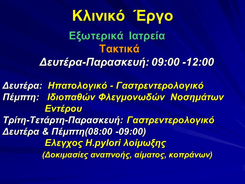 Κλινικό Έργο Εξωτερικά Ιατρεία Εξωτερικά Ιατρεία Τακτικά Τακτικά Δευτέρα-Παρασκευή: 09:00 -12:00 Δευτέρα-Παρασκευή: 09:00 -12:00 Δευτέρα: Ηπατολογικό - Γαστρεντερολογικό Πέμπτη: Ιδιοπαθών Φλεγμονωδών Νοσημάτων Εντέρου Εντέρου Τρίτη-Τετάρτη-Παρασκευή: Γαστρεντερολογικό Δευτέρα & Πέμπτη(08:00 -09:00) Ελεγχος H.pylori λοίμωξης Ελεγχος H.pylori λοίμωξης (Δοκιμασίες αναπνοής, αίματος, κοπράνων) (Δοκιμασίες αναπνοής, αίματος, κοπράνων)