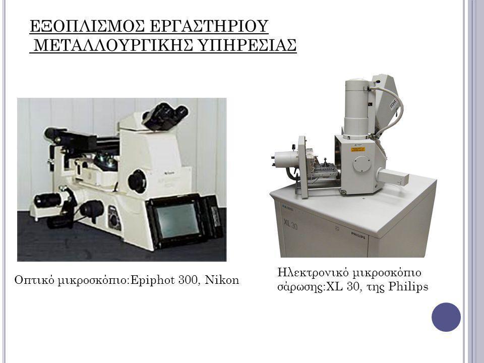 Οπτικό μικροσκόπιο:Epiphot 300, Nikon ΕΞΟΠΛΙΣΜΟΣ ΕΡΓΑΣΤΗΡΙΟΥ ΜΕΤΑΛΛΟΥΡΓΙΚΗΣ ΥΠΗΡΕΣΙΑΣ Ηλεκτρονικό μικροσκόπιο σάρωσης:XL 30, της Philips