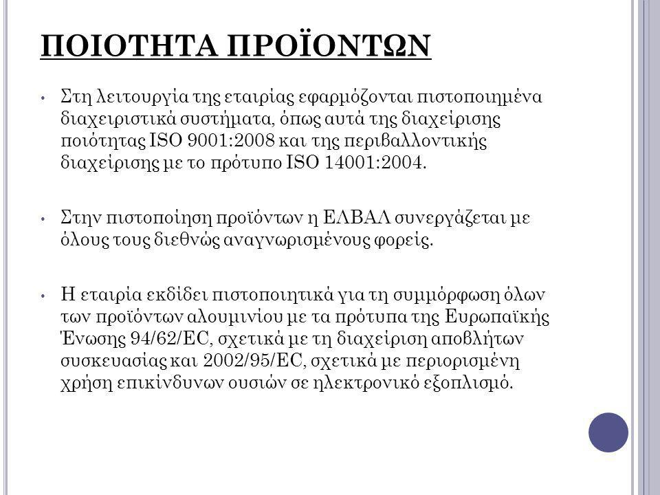 ΠΟΙΟΤΗΤΑ ΠΡΟΪΟΝΤΩΝ Στη λειτουργία της εταιρίας εφαρμόζονται πιστοποιημένα διαχειριστικά συστήματα, όπως αυτά της διαχείρισης ποιότητας ISO 9001:2008 κ