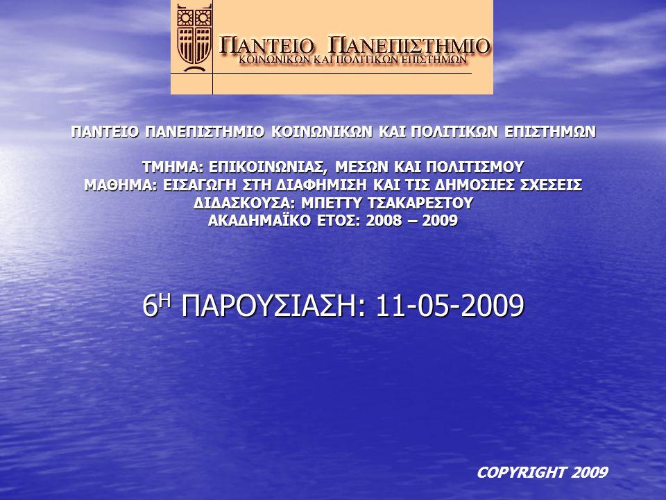 6 Η ΠΑΡΟΥΣΙΑΣΗ: 11-05-2009 ΠΑΝΤΕΙΟ ΠΑΝΕΠΙΣΤΗΜΙΟ ΚΟΙΝΩΝΙΚΩΝ ΚΑΙ ΠΟΛΙΤΙΚΩΝ ΕΠΙΣΤΗΜΩΝ ΤΜΗΜΑ: ΕΠΙΚΟΙΝΩΝΙΑΣ, ΜΕΣΩΝ ΚΑΙ ΠΟΛΙΤΙΣΜΟΥ ΜΑΘΗΜΑ: ΕΙΣΑΓΩΓΗ ΣΤΗ ΔΙΑΦΗΜΙΣΗ ΚΑΙ ΤΙΣ ΔΗΜΟΣΙΕΣ ΣΧΕΣΕΙΣ ΔΙΔΑΣΚΟΥΣΑ: ΜΠΕΤΤΥ ΤΣΑΚΑΡΕΣΤΟΥ ΑΚΑΔΗΜΑΪΚΟ ΕΤΟΣ: 2008 – 2009 COPYRIGHT 2009