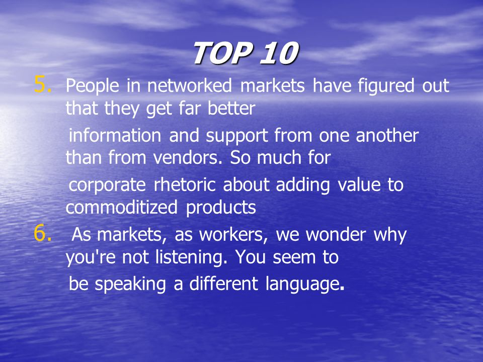 TOP 10 5. 5. People in networked markets have figured out that they get far better information and support from one another than from vendors. So much