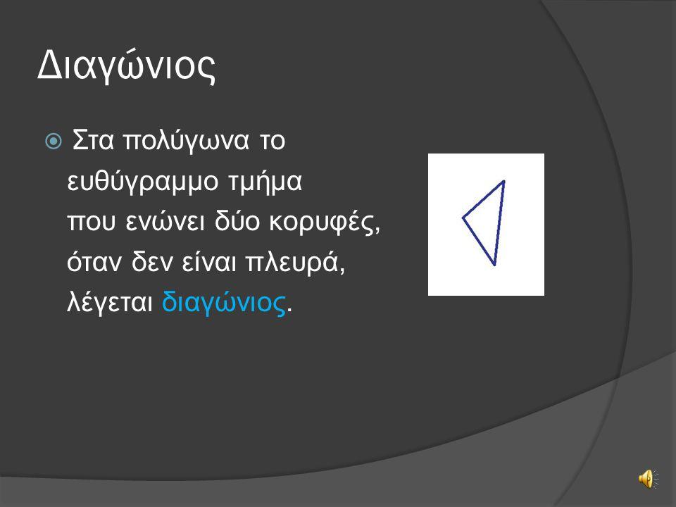 Διαγώνιος  Στα πολύγωνα το ευθύγραμμο τμήμα που ενώνει δύο κορυφές, όταν δεν είναι πλευρά, λέγεται διαγώνιος.
