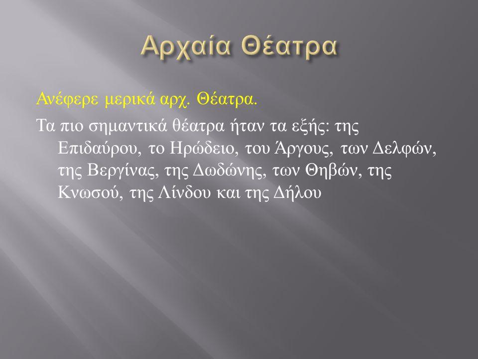 Ανέφερε μερικά αρχ. Θέατρα. Τα πιο σημαντικά θέατρα ήταν τα εξής : της Επιδαύρου, το Ηρώδειο, του Άργους, των Δελφών, της Βεργίνας, της Δωδώνης, των Θ