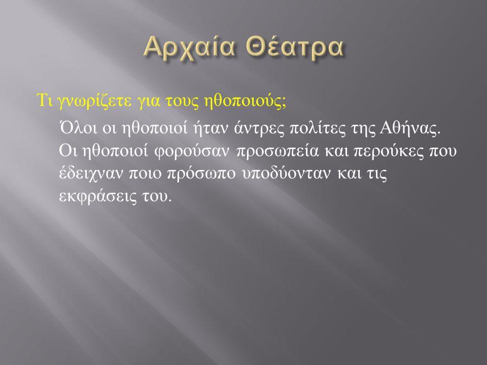 Τι γνωρίζετε για τους ηθοποιούς ; Όλοι οι ηθοποιοί ήταν άντρες πολίτες της Αθήνας. Οι ηθοποιοί φορούσαν προσωπεία και περούκες που έδειχναν ποιο πρόσω