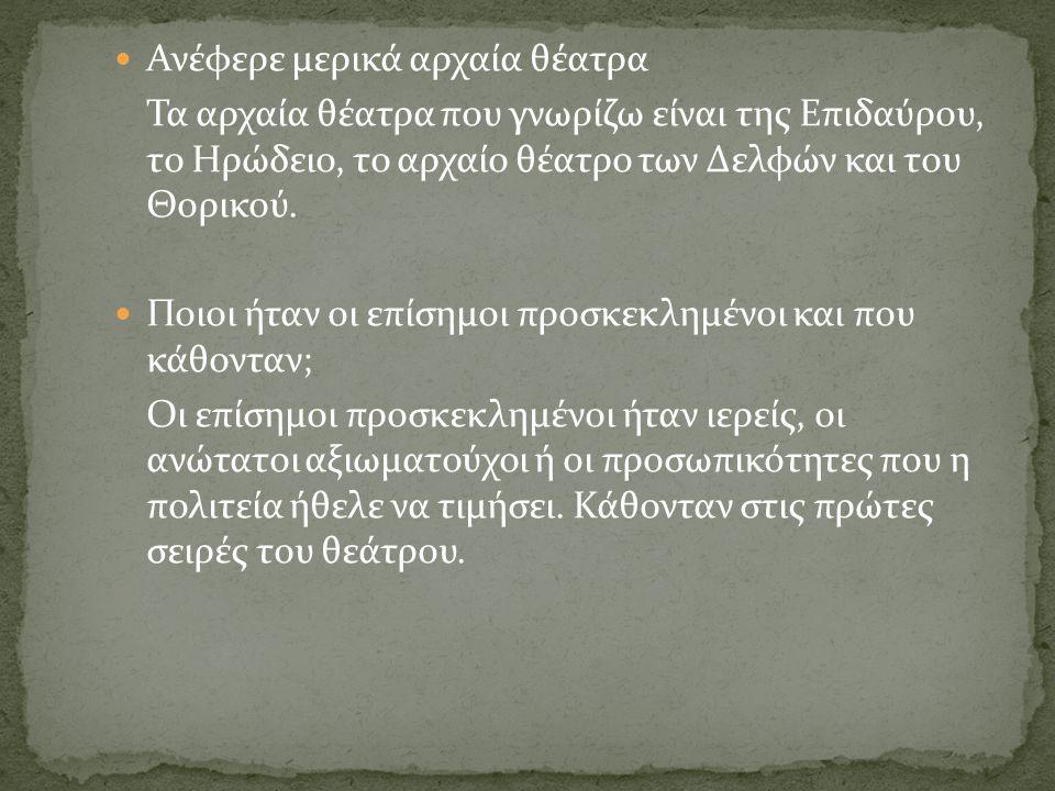 Ανέφερε μερικά αρχαία θέατρα Τα αρχαία θέατρα που γνωρίζω είναι της Επιδαύρου, το Ηρώδειο, το αρχαίο θέατρο των Δελφών και του Θορικού. Ποιοι ήταν οι