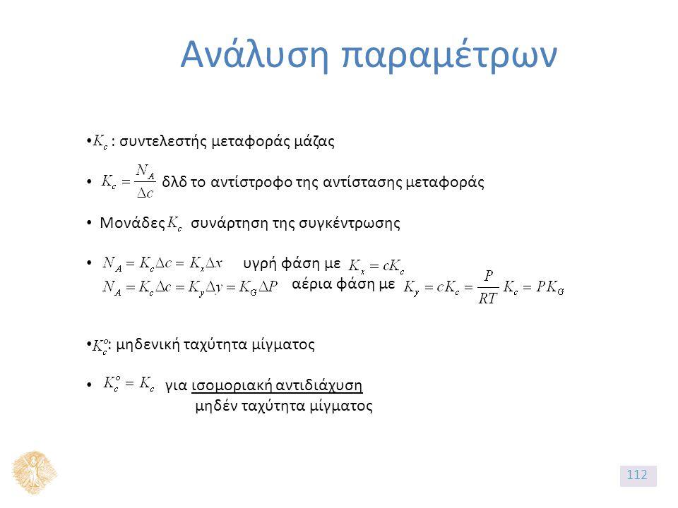 Ανάλυση παραμέτρων : συντελεστής μεταφοράς μάζας δλδ το αντίστροφο της αντίστασης μεταφοράς Μονάδες συνάρτηση της συγκέντρωσης υγρή φάση με αέρια φάση με : μηδενική ταχύτητα μίγματος για ισομοριακή αντιδιάχυση μηδέν ταχύτητα μίγματος 112