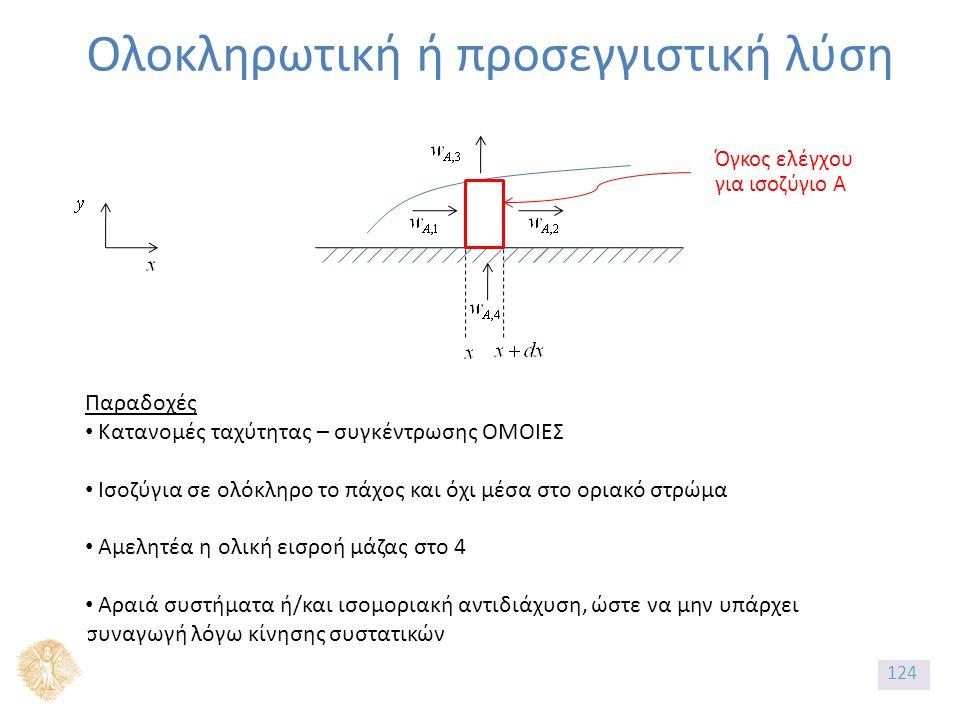 Ολοκληρωτική ή προσεγγιστική λύση Όγκος ελέγχου για ισοζύγιο Α Παραδοχές Κατανομές ταχύτητας – συγκέντρωσης ΟΜΟΙΕΣ Ισοζύγια σε ολόκληρο το πάχος και όχι μέσα στο οριακό στρώμα Αμελητέα η ολική εισροή μάζας στο 4 Αραιά συστήματα ή/και ισομοριακή αντιδιάχυση, ώστε να μην υπάρχει συναγωγή λόγω κίνησης συστατικών 124