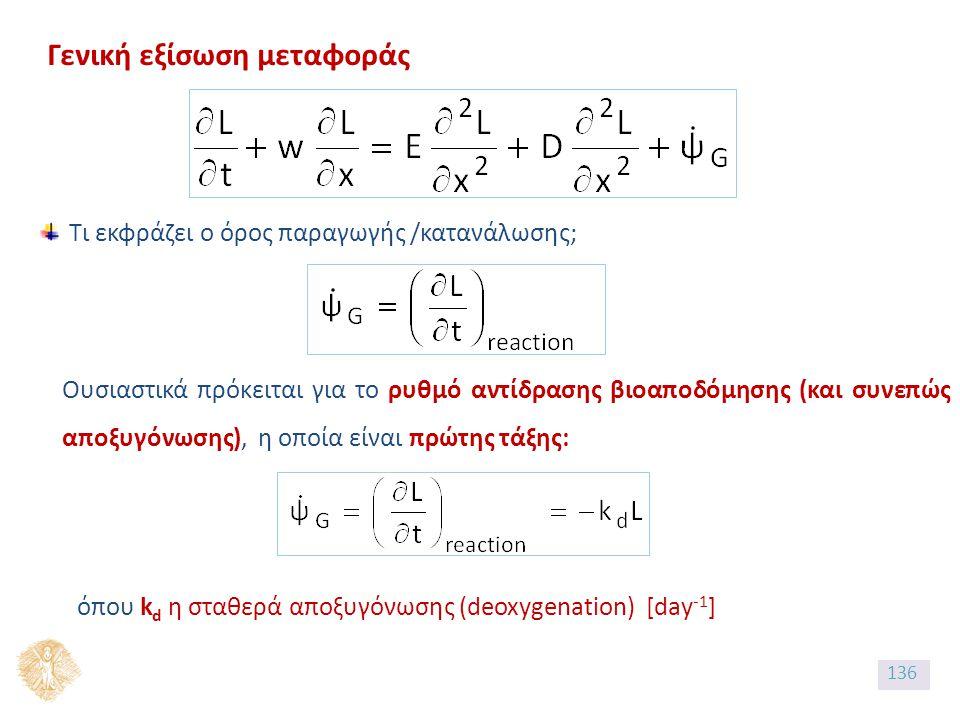 Γενική εξίσωση μεταφοράς Τι εκφράζει ο όρος παραγωγής /κατανάλωσης; Ουσιαστικά πρόκειται για το ρυθμό αντίδρασης βιοαποδόμησης (και συνεπώς αποξυγόνωσης), η οποία είναι πρώτης τάξης: όπου k d η σταθερά αποξυγόνωσης (deoxygenation) [day -1 ] 136