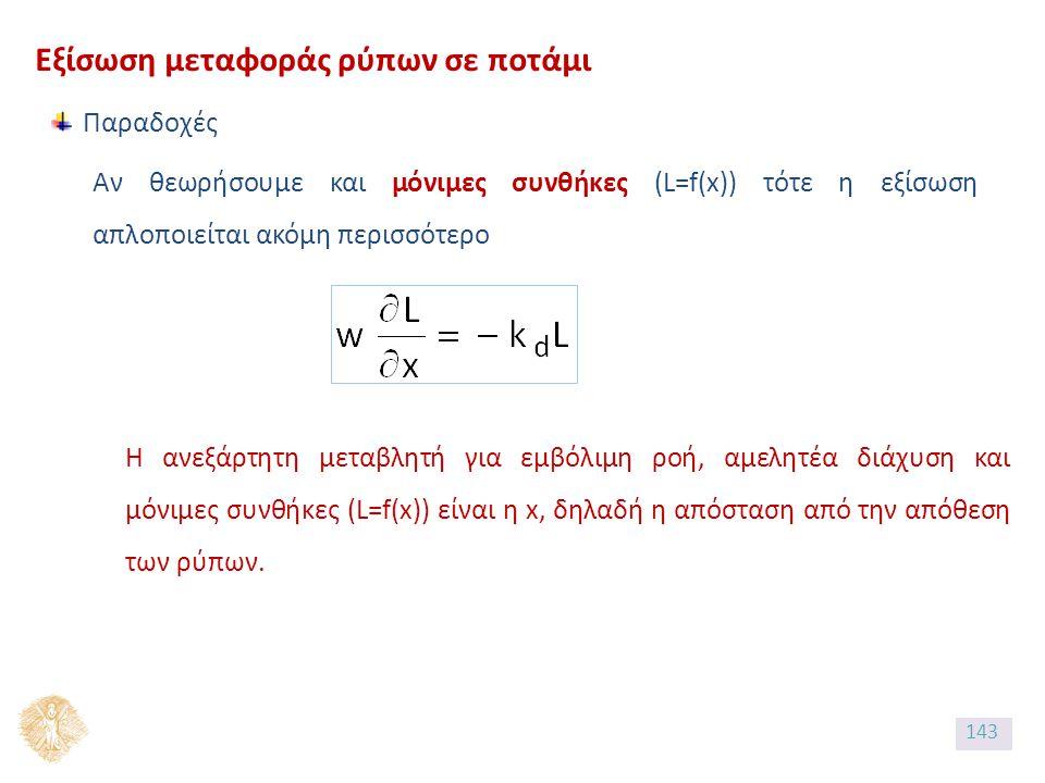 Εξίσωση μεταφοράς ρύπων σε ποτάμι Παραδοχές Αν θεωρήσουμε και μόνιμες συνθήκες (L=f(x)) τότε η εξίσωση απλοποιείται ακόμη περισσότερο Η ανεξάρτητη μεταβλητή για εμβόλιμη ροή, αμελητέα διάχυση και μόνιμες συνθήκες (L=f(x)) είναι η x, δηλαδή η απόσταση από την απόθεση των ρύπων.