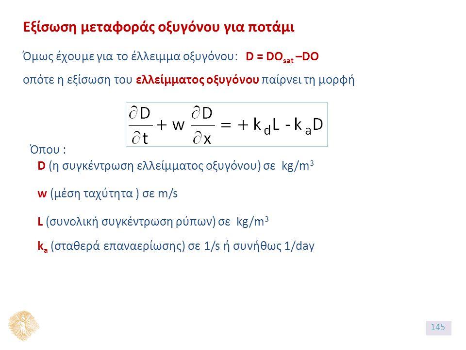 Εξίσωση μεταφοράς οξυγόνου για ποτάμι Όμως έχουμε για το έλλειμμα οξυγόνου: D = DO sat –DO οπότε η εξίσωση του ελλείμματος οξυγόνου παίρνει τη μορφή D (η συγκέντρωση ελλείμματος οξυγόνου) σε kg/m 3 w (μέση ταχύτητα ) σε m/s L (συνολική συγκέντρωση ρύπων) σε kg/m 3 Όπου : k a (σταθερά επαναερίωσης) σε 1/s ή συνήθως 1/day 145