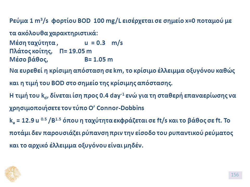 Ρεύμα 1 m 3 /s φορτίου BOD 100 mg/L εισέρχεται σε σημείο x=0 ποταμού με τα ακόλουθα χαρακτηριστικά: Μέση ταχύτητα, u = 0.3 m/s Πλάτος κοίτης, Π= 19.05 m Μέσο βάθος, Β= 1.05 m Να ευρεθεί η κρίσιμη απόσταση σε km, το κρίσιμο έλλειμμα οξυγόνου καθώς και η τιμή του BOD στο σημείο της κρίσιμης απόστασης.