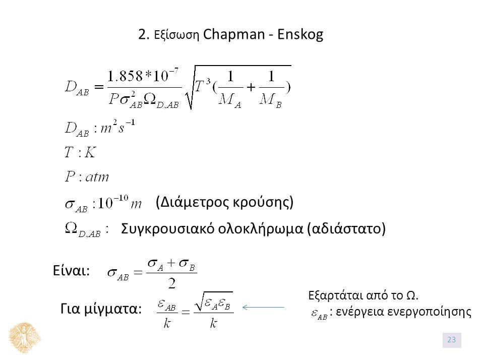 2. Εξίσωση Chapman - Enskog (Διάμετρος κρούσης) Συγκρουσιακό ολοκλήρωμα (αδιάστατο) Είναι: Για μίγματα: Εξαρτάται από το Ω. : ενέργεια ενεργοποίησης 2