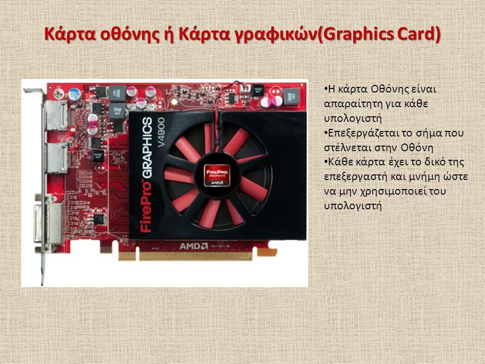 Κάρτα οθόνης ή Κάρτα γραφικών(Graphics Card) Η κάρτα Οθόνης είναι απαραίτητη για κάθε υπολογιστή Επεξεργάζεται το σήμα που στέλνεται στην Οθόνη Κάθε κ