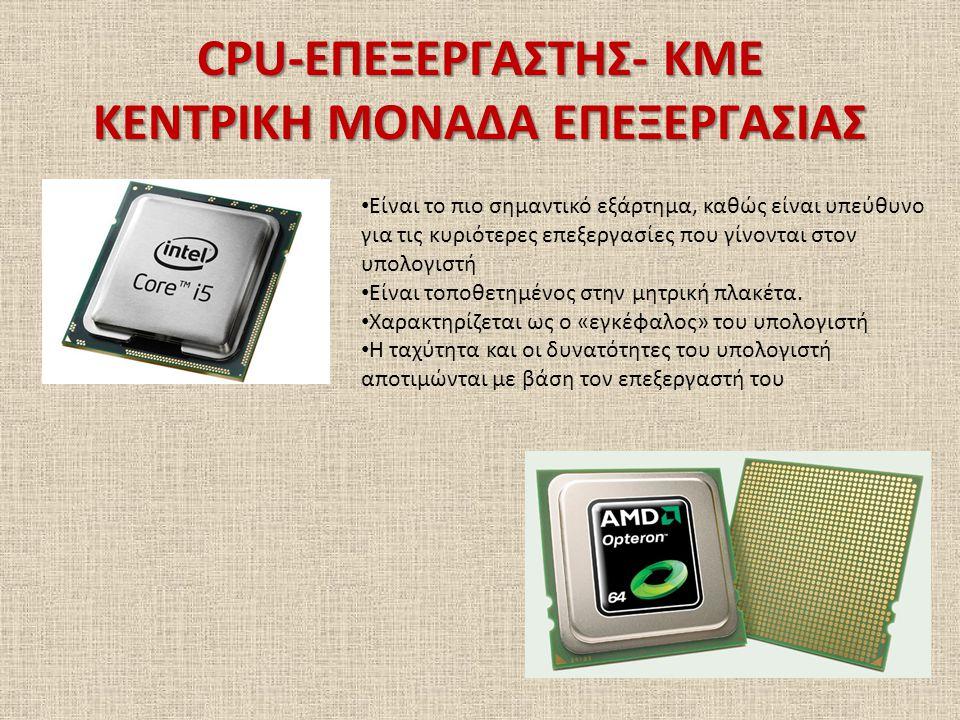CPU-ΕΠΕΞΕΡΓΑΣΤΗΣ- ΚΜΕ ΚΕΝΤΡΙΚΗ ΜΟΝΑΔΑ ΕΠΕΞΕΡΓΑΣΙΑΣ Είναι το πιο σημαντικό εξάρτημα, καθώς είναι υπεύθυνο για τις κυριότερες επεξεργασίες που γίνονται