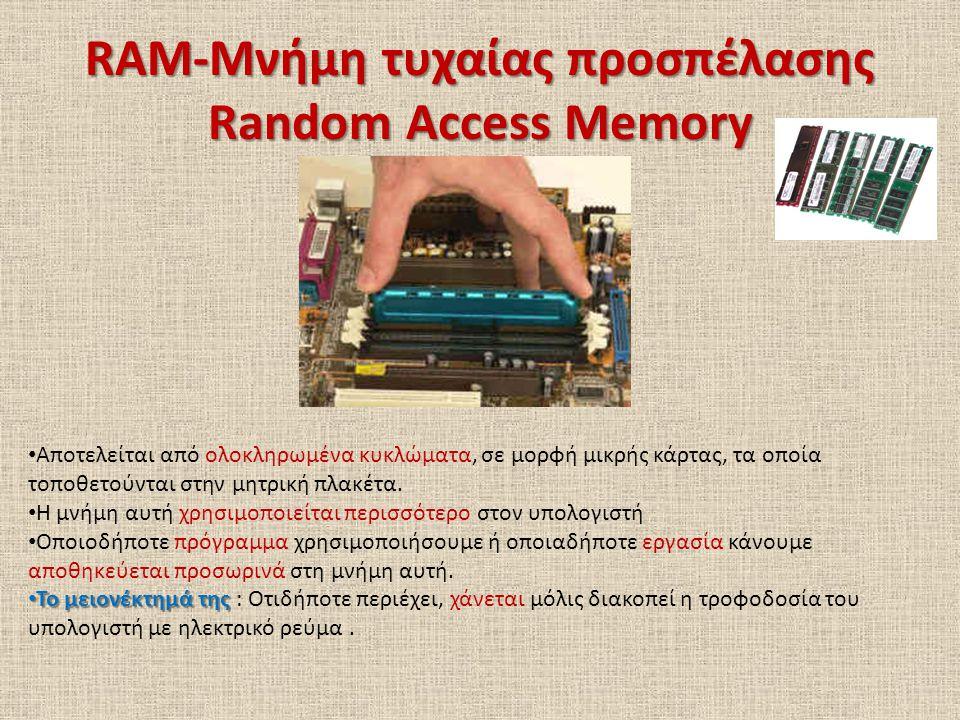 ROM-Μνήμη μόνο για Ανάγνωση Read Only Memory Μνήμη μικρής σχετικά χωρητικότητας Βρίσκεται πάνω στην μητρική πλακέτα Υπάρχουν σ αυτήν μόνιμα αποθηκευμένες πληροφορίες, που αφορούν το ξεκίνημα της λειτουργίας του υπολογιστή BIOS Σ αυτή υπάρχει το λογισμικό με το όνομα BIOS Το BIOS είναι υπεύθυνο για τον έλεγχο της σωστής λειτουργίας των συσκευών και των εξαρτημάτων του υπολογιστή Αφού ολοκληρωθεί ο έλεγχος, «φορτώνει» το λειτουργικό σύστημα από κάποιο αποθηκευτικό μέσο στη μνήμη RAM όπου και παραμένει εκεί μέχρι να τερματίσει τη λειτουργία του ο υπολογιστής