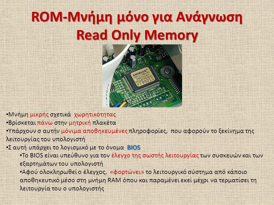 ROM-Μνήμη μόνο για Ανάγνωση Read Only Memory Μνήμη μικρής σχετικά χωρητικότητας Βρίσκεται πάνω στην μητρική πλακέτα Υπάρχουν σ αυτήν μόνιμα αποθηκευμέ