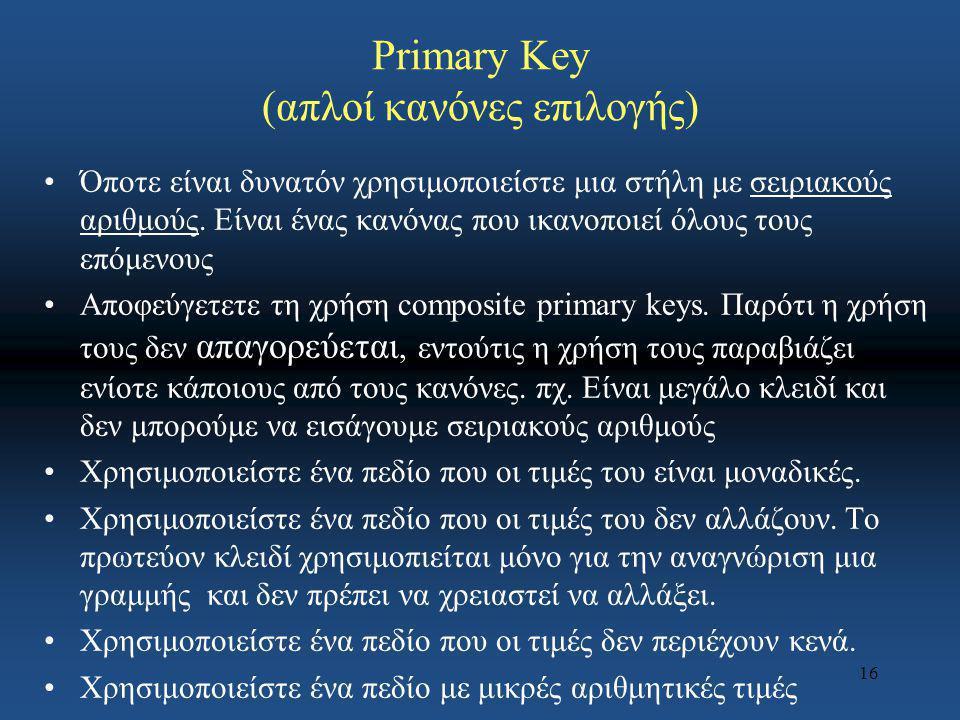 16 Primary Key (απλοί κανόνες επιλογής) Όποτε είναι δυνατόν χρησιμοποιείστε μια στήλη με σειριακούς αριθμούς. Είναι ένας κανόνας που ικανοποιεί όλους