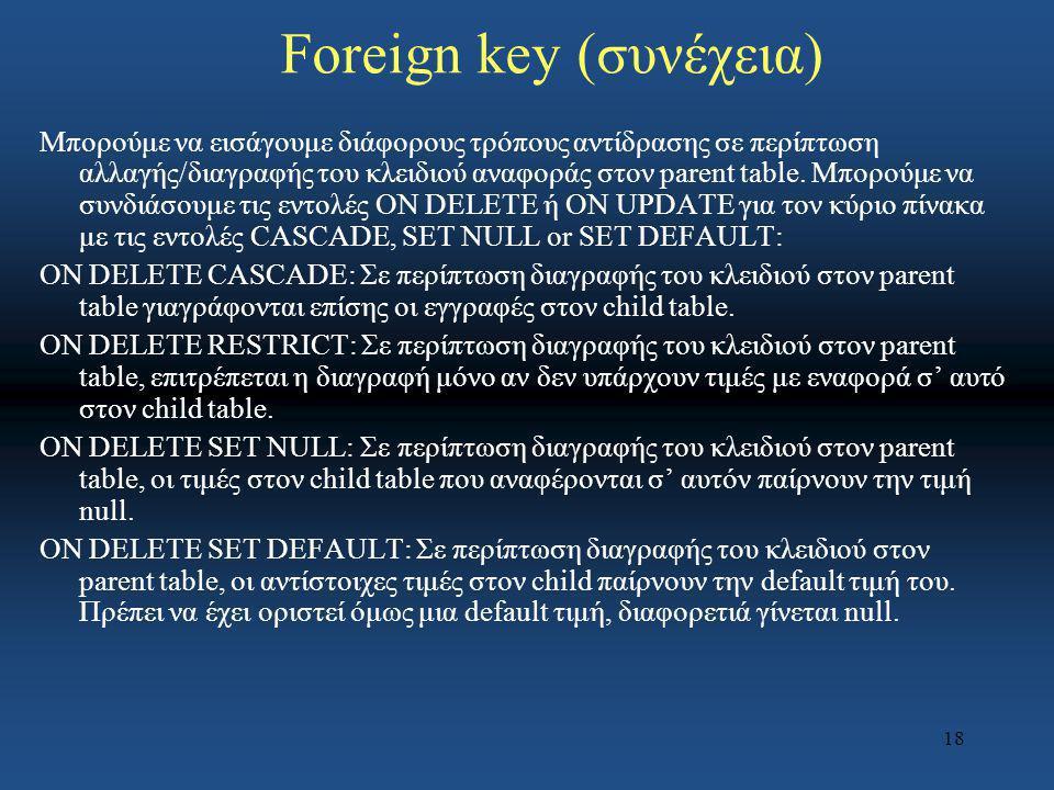 18 Foreign key (συνέχεια) Μπορούμε να εισάγουμε διάφορους τρόπους αντίδρασης σε περίπτωση αλλαγής/διαγραφής του κλειδιού αναφοράς στον parent table. Μ