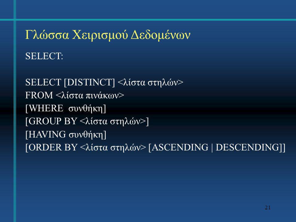 21 Γλώσσα Χειρισμού Δεδομένων SELECT: SELECT [DISTINCT] FROM [WHERE συνθήκη] [GROUP BY ] [HAVING συνθήκη] [ORDER BY [ASCENDING | DESCENDING]]