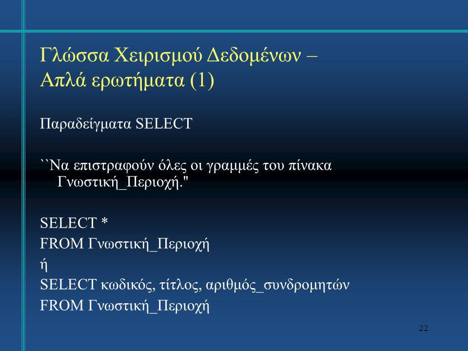 22 Γλώσσα Χειρισμού Δεδομένων – Απλά ερωτήματα (1) Παραδείγματα SELECT ``Να επιστραφούν όλες οι γραμμές του πίνακα Γνωστική_Περιοχή.'' SELECT * FROM Γ