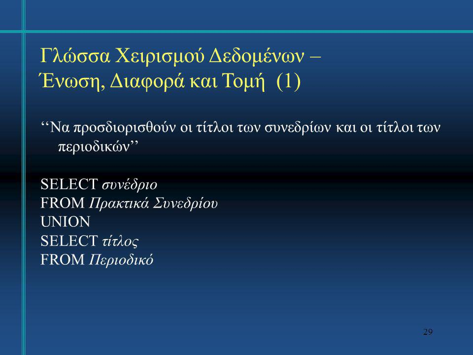 29 Γλώσσα Χειρισμού Δεδομένων – Ένωση, Διαφορά και Τομή (1) ''Να προσδιορισθούν οι τίτλοι των συνεδρίων και οι τίτλοι των περιοδικών'' SELECT συνέδριο