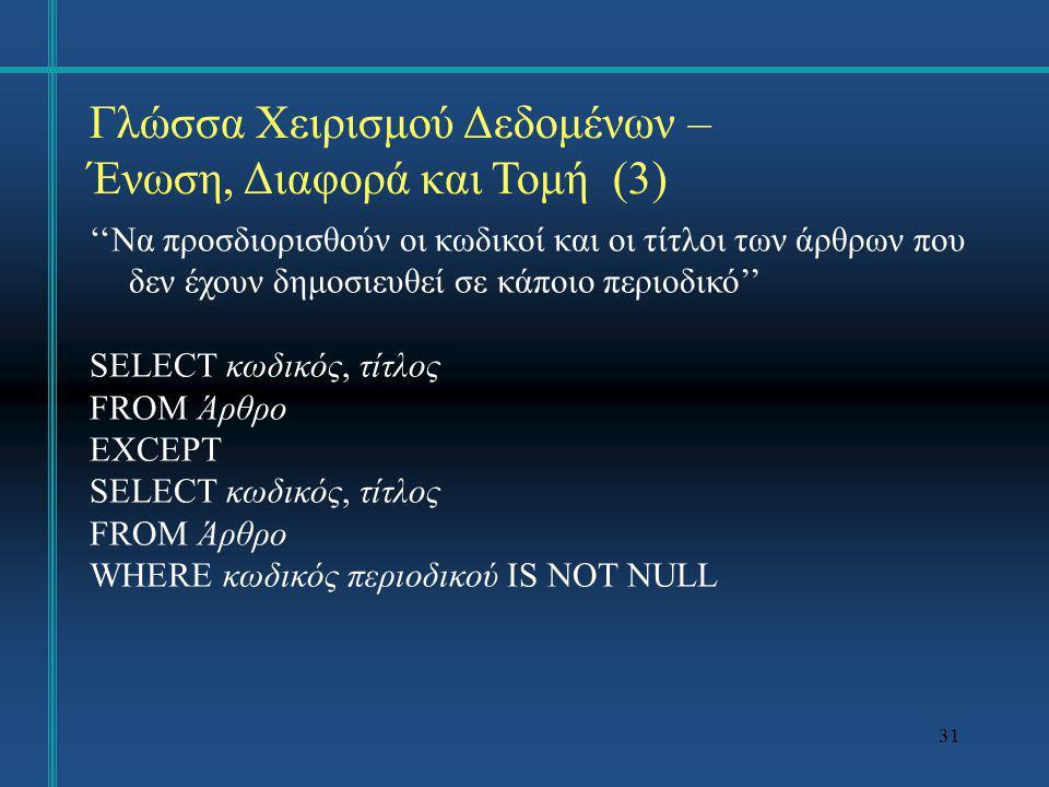 31 Γλώσσα Χειρισμού Δεδομένων – Ένωση, Διαφορά και Τομή (3) ''Να προσδιορισθούν οι κωδικοί και οι τίτλοι των άρθρων που δεν έχουν δημοσιευθεί σε κάποι