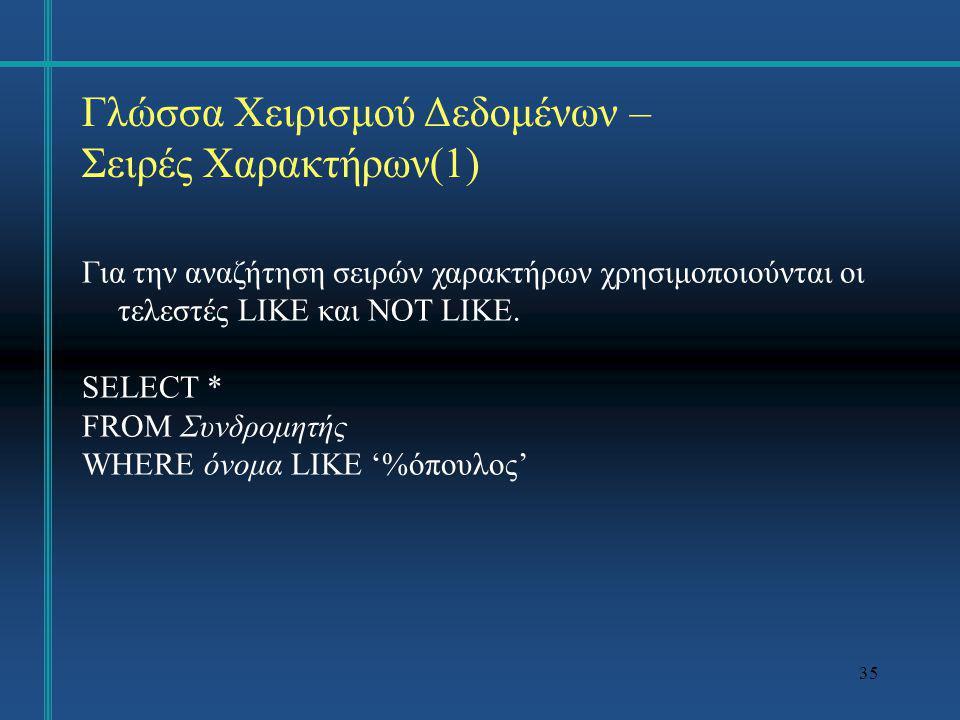 35 Γλώσσα Χειρισμού Δεδομένων – Σειρές Χαρακτήρων(1) Για την αναζήτηση σειρών χαρακτήρων χρησιμοποιούνται οι τελεστές LIKE και NOT LIKE. SELECT * FROM