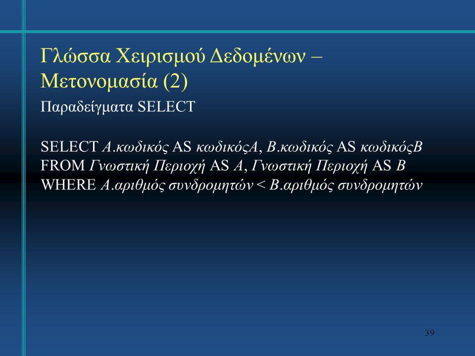39 Γλώσσα Χειρισμού Δεδομένων – Μετονομασία (2) Παραδείγματα SELECT SELECT A.κωδικός AS κωδικόςΑ, B.κωδικός AS κωδικόςΒ FROM Γνωστική Περιοχή AS A, Γν