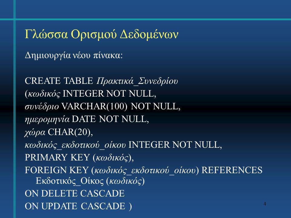 5 Γλώσσα Ορισμού Δεδομένων Αλλαγή δομής πίνακα: ALTER TABLE Χρησιμοποιείται για: προσθήκη νέας στήλης στον πίνακα, διαγραφή υπάρχουσας στήλης, εισαγωγή νέου περιορισμού (constraint), κατάργηση περιορισμού, αλλαγή της αρχικής τιμής στήλης (default), κατάργηση αρχικής τιμής στήλης.
