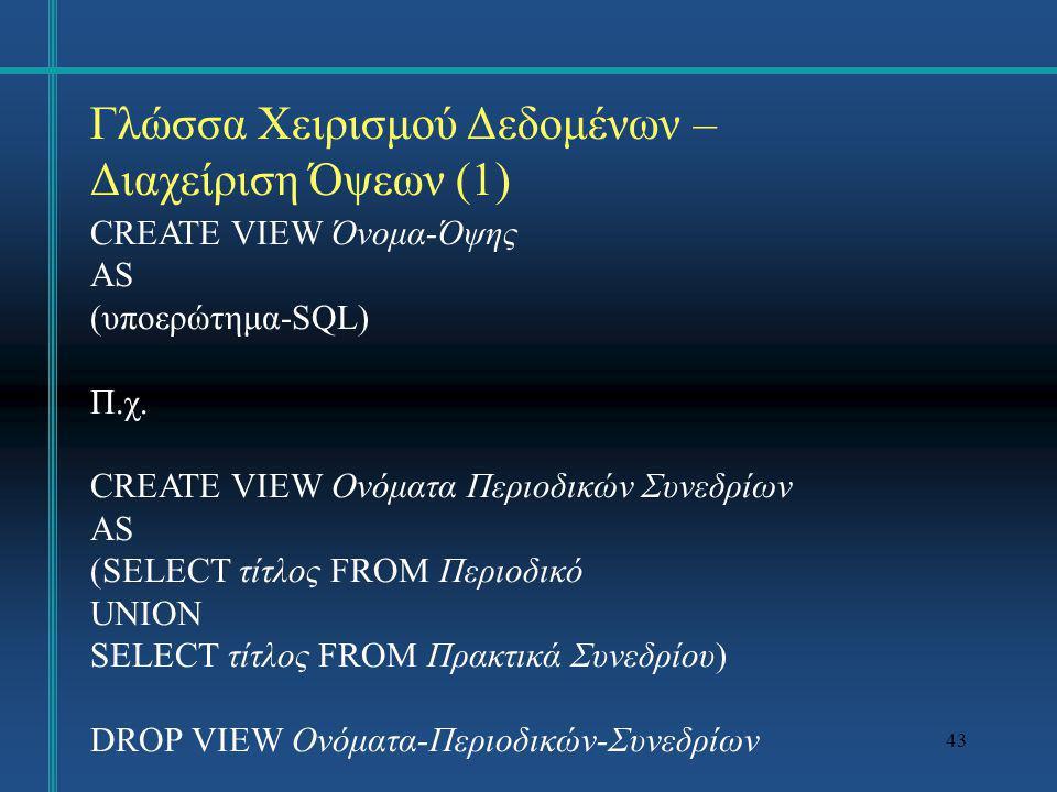 43 Γλώσσα Χειρισμού Δεδομένων – Διαχείριση Όψεων (1) CREATE VIEW Όνομα-Όψης AS (υποερώτημα-SQL) Π.χ. CREATE VIEW Ονόματα Περιοδικών Συνεδρίων AS (SELE