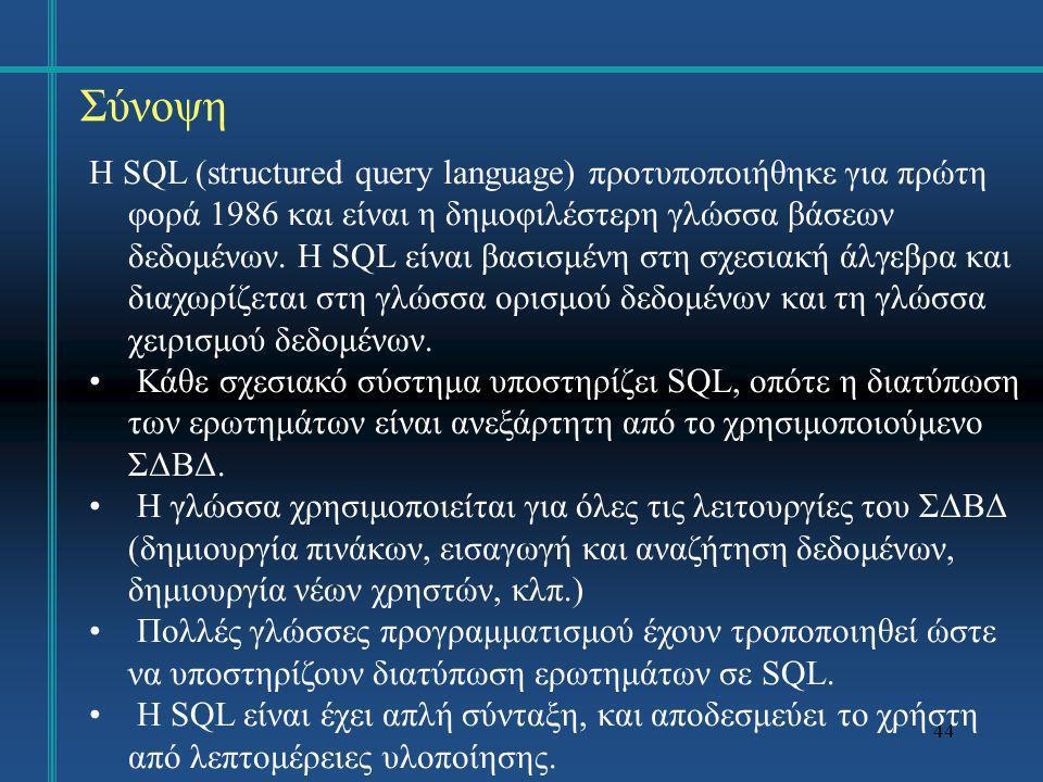44 Σύνοψη Η SQL (structured query language) προτυποποιήθηκε για πρώτη φορά 1986 και είναι η δημοφιλέστερη γλώσσα βάσεων δεδομένων. Η SQL είναι βασισμέ