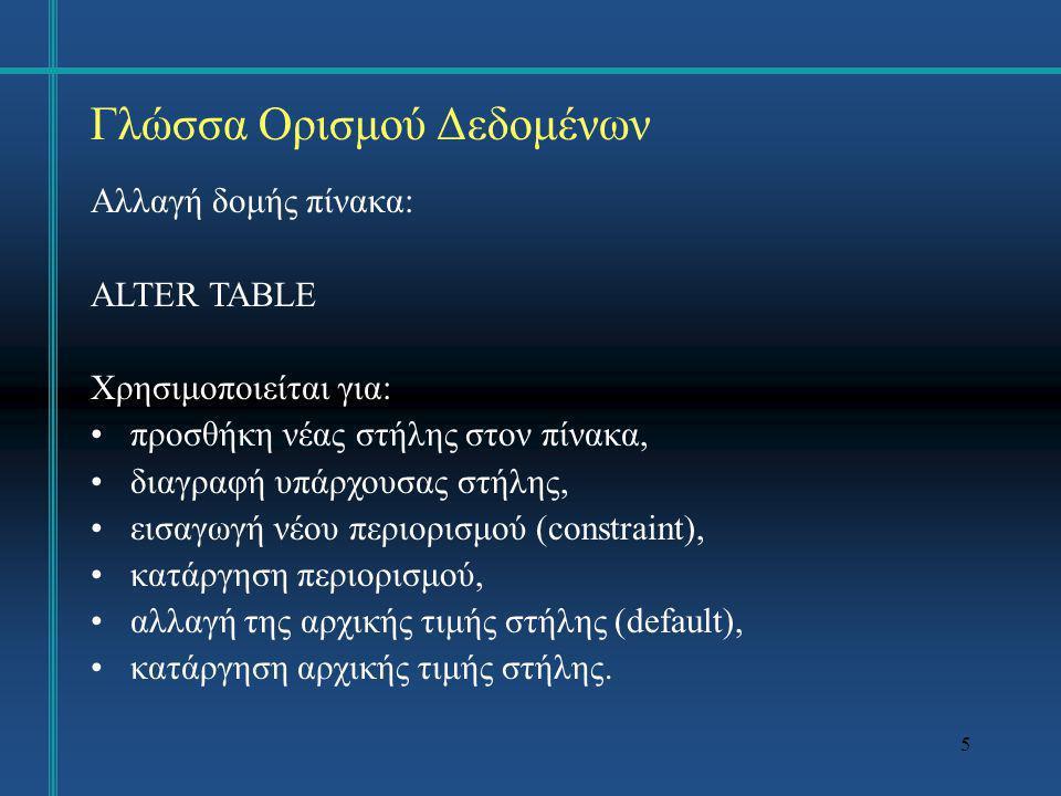 6 Μεταβολή δομής πινάκων Τροποποιείται η δομή του πίνακα με έναν από τους κάτωθι τρόπους –προσθήκη μιας στήλης ALTER TABLE student ADD (hmeromhnia_orkomosias DATE); –αλλαγή του τύπου, δυνατότητας χρήσης τιμών NULL ή εξ ορισμού τιμής μιας στήλης ALTER TABLE student MODIFY (am integer not null); –προσθήκη ή κατάργηση περιορισμών ακεραιότητας ALTER TABLE student ADD CONSTRAINT am_not_zero CHECK (am <> 0); ALTER TABLE student DROP CONSTRAINT am_not_zero;