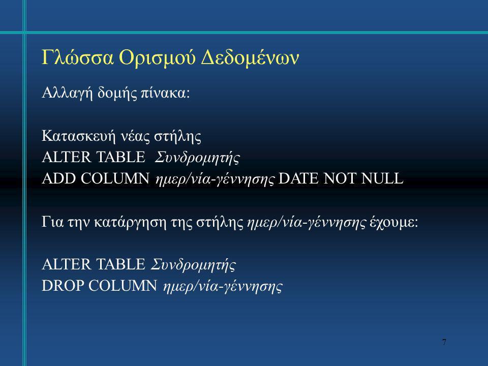 7 Γλώσσα Ορισμού Δεδομένων Αλλαγή δομής πίνακα: Κατασκευή νέας στήλης ALTER TABLE Συνδρομητής ADD COLUMN ημερ/νία-γέννησης DATE NOT NULL Για την κατάρ