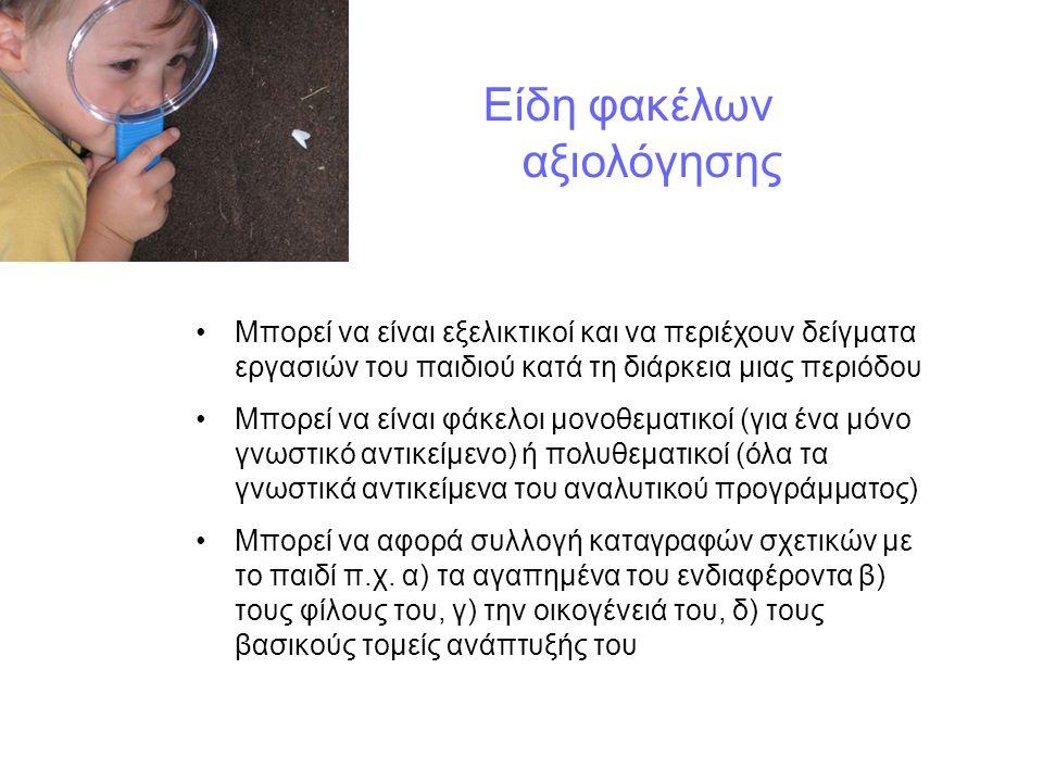 Είδη φακέλων αξιολόγησης Μπορεί να είναι εξελικτικοί και να περιέχουν δείγματα εργασιών του παιδιού κατά τη διάρκεια μιας περιόδου Μπορεί να είναι φάκελοι μονοθεματικοί (για ένα μόνο γνωστικό αντικείμενο) ή πολυθεματικοί (όλα τα γνωστικά αντικείμενα του αναλυτικού προγράμματος) Μπορεί να αφορά συλλογή καταγραφών σχετικών με το παιδί π.χ.