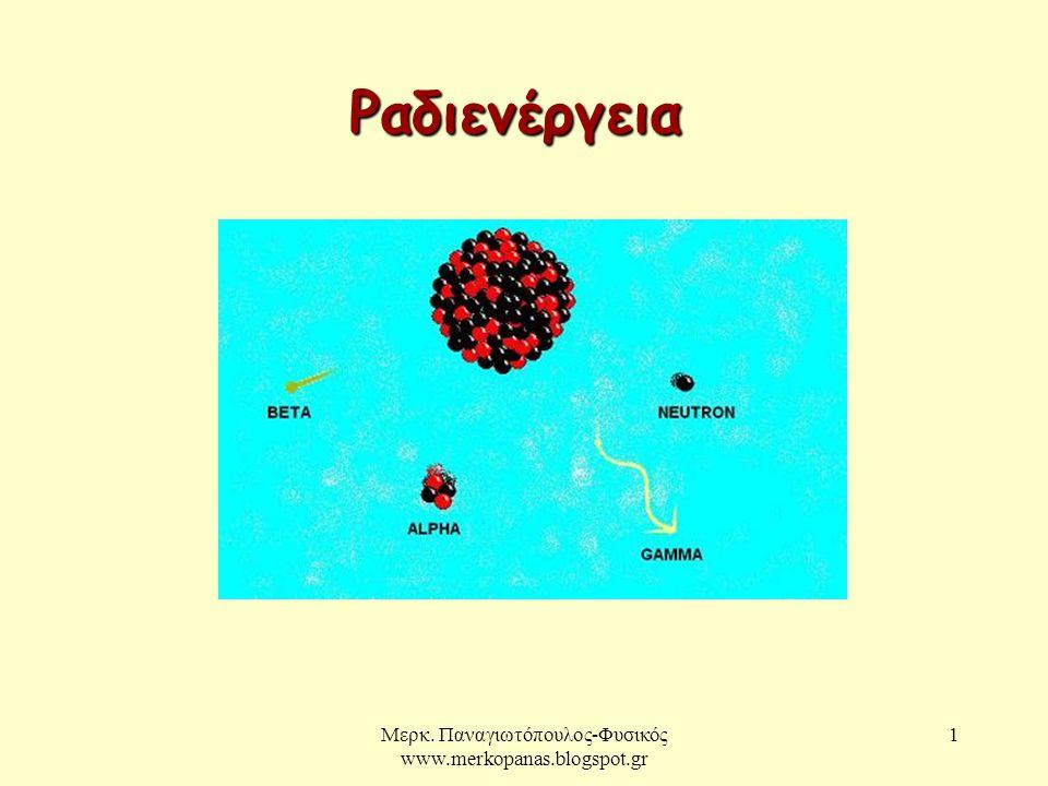 Μερκ. Παναγιωτόπουλος-Φυσικός www.merkopanas.blogspot.gr 1 Ραδιενέργεια